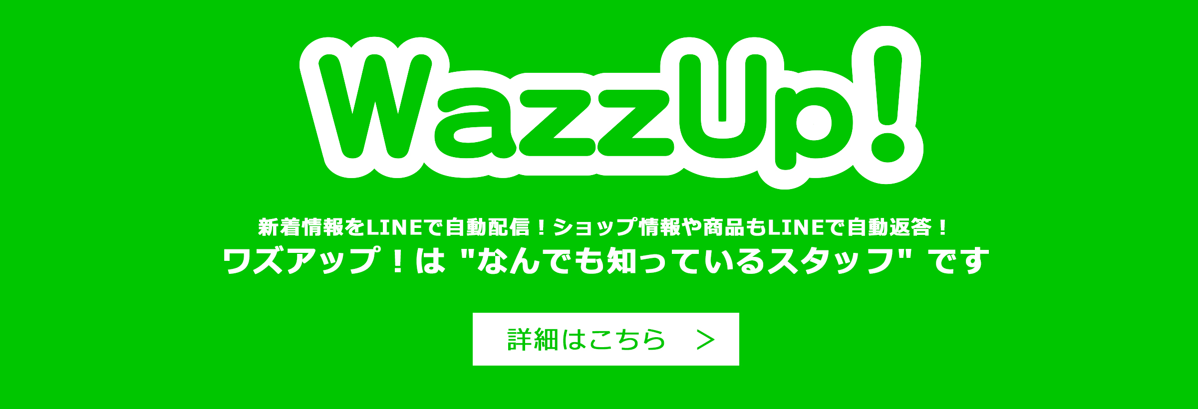 WazzUp!( ワズアップ )|LINE 上で実現!手間は一切不要の自動接客ツール